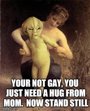YOUR NOT GAY, YOU JUST NEED A HUG FROM MOM.  NOW STAND STILL | made w/ Imgflip meme maker
