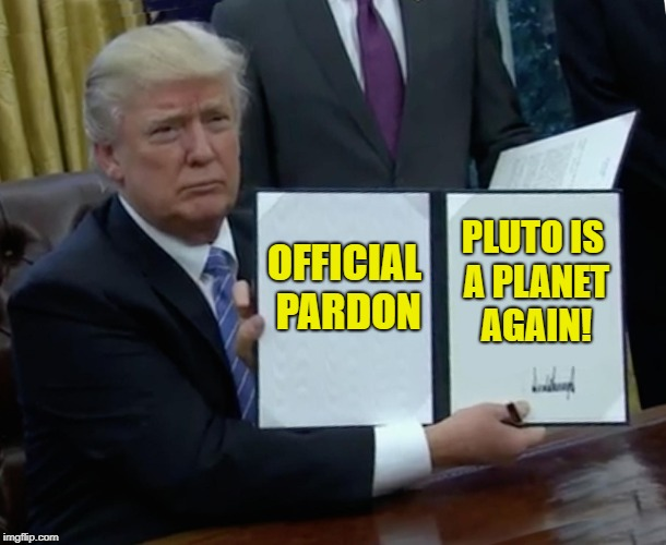 Please Mr. President! | OFFICIAL PARDON PLUTO IS A PLANET AGAIN! | image tagged in memes,trump bill signing,pluto | made w/ Imgflip meme maker