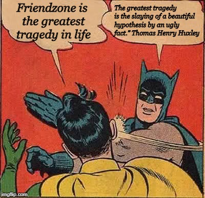 "Batman Slapping Robin Meme | Friendzone is the greatest tragedy in life The greatest tragedy is the slaying of a beautiful hypothesis byan ugly fact."" Thomas Henry Huxl 