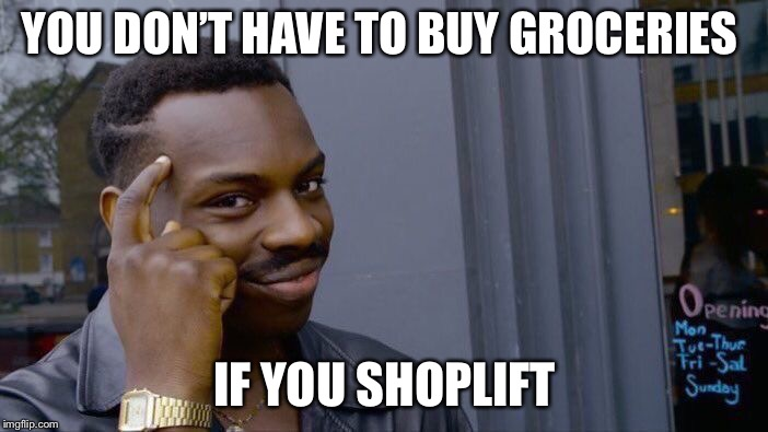 Roll Safe Think About It Meme | YOU DON'T HAVE TO BUY GROCERIES IF YOU SHOPLIFT | image tagged in memes,roll safe think about it | made w/ Imgflip meme maker