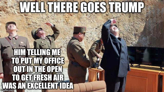 WELL THERE GOES TRUMP HIM TELLING ME TO PUT MY OFFICE OUT IN THE OPEN TO GET FRESH AIR WAS AN EXCELLENT IDEA | image tagged in kim jung un his new plan | made w/ Imgflip meme maker