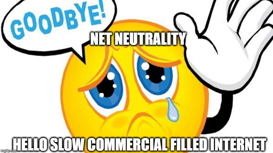 The End of an Era | NET NEUTRALITY HELLO SLOW COMMERCIAL FILLED INTERNET | image tagged in net neutrality,freedom | made w/ Imgflip meme maker