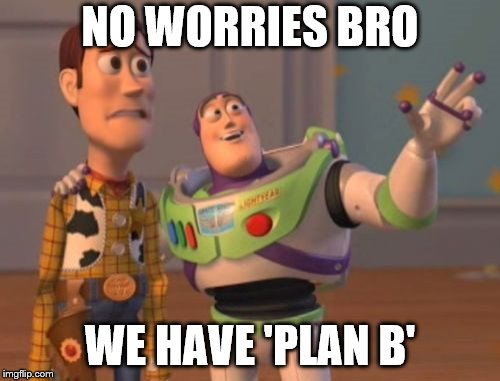 X, X Everywhere Meme | NO WORRIES BRO WE HAVE 'PLAN B' | image tagged in memes,x x everywhere | made w/ Imgflip meme maker