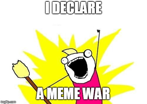 X All The Y Meme | I DECLARE A MEME WAR | image tagged in memes,x all the y | made w/ Imgflip meme maker