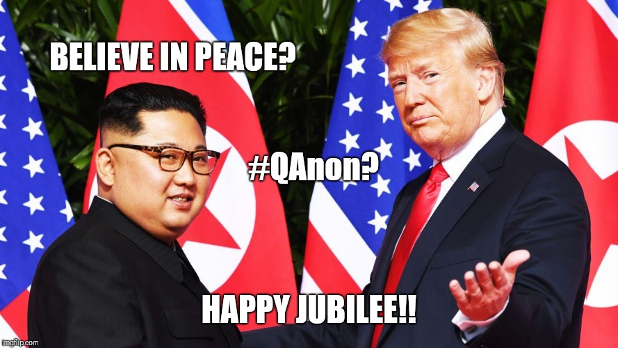 Believe in Peace? #QAnon? Happy Jubilee!! N.K. Historic Singapore Summit - Dark to Light.... #GreatAwakening - BOOM!!!! | BELIEVE IN PEACE? HAPPY JUBILEE!! #QAnon? | image tagged in kim jung un,north korea,potus45,donald trump approves,world peace,maga | made w/ Imgflip meme maker