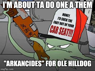 "I'M ABOUT TA DO ONE A THEM ""ARKANCIDES"" FOR OLE HILLDOG 