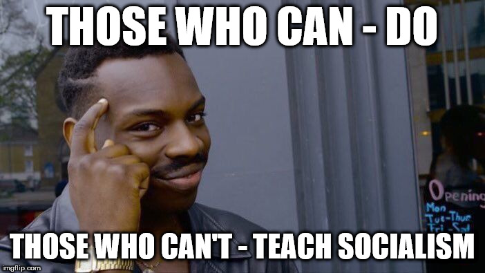 Those who can't - teach socialism | THOSE WHO CAN - DO THOSE WHO CAN'T - TEACH SOCIALISM | image tagged in corbyn eww,communist socialist,communism socialism,party of hate,funny,teachers students momentum | made w/ Imgflip meme maker