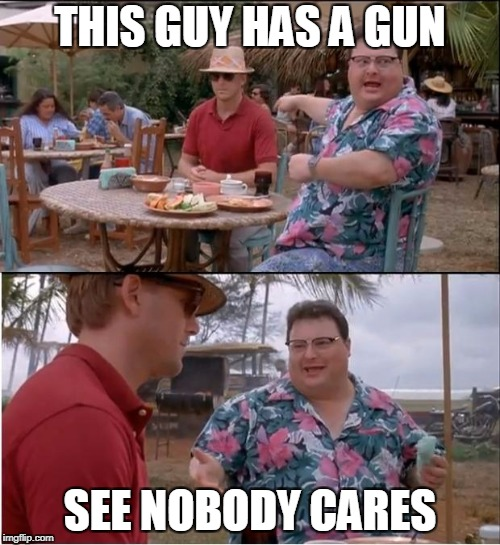 See Nobody Cares Meme | THIS GUY HAS A GUN SEE NOBODY CARES | image tagged in memes,see nobody cares | made w/ Imgflip meme maker