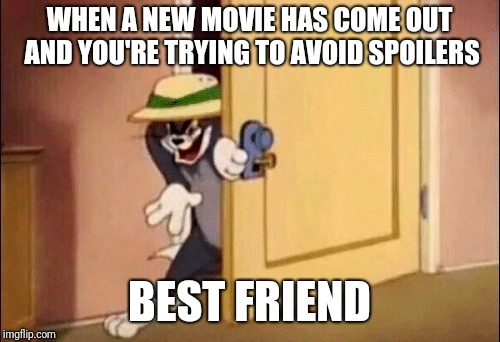 Tom and Jerry | WHEN A NEW MOVIE HAS COME OUT AND YOU'RE TRYING TO AVOID SPOILERS BEST FRIEND | image tagged in tom and jerry | made w/ Imgflip meme maker
