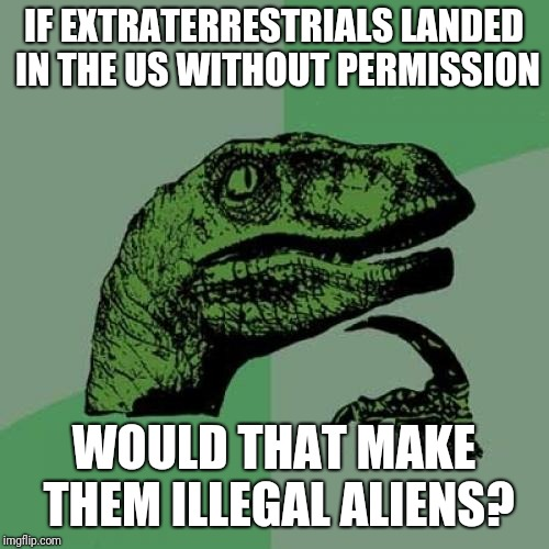 Philosoraptor Meme | IF EXTRATERRESTRIALS LANDED IN THE US WITHOUT PERMISSION WOULD THAT MAKE THEM ILLEGAL ALIENS? | image tagged in memes,philosoraptor | made w/ Imgflip meme maker