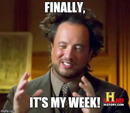 Ancient Aliens Meme | FINALLY, IT'S MY WEEK! | image tagged in memes,ancient aliens | made w/ Imgflip meme maker