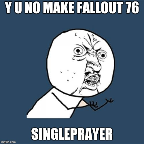 Y U No Meme | Y U NO MAKE FALLOUT 76 SINGLEPRAYER | image tagged in memes,y u no | made w/ Imgflip meme maker