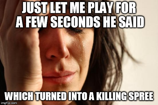 First World Problems Meme | JUST LET ME PLAY FOR A FEW SECONDS HE SAID WHICH TURNED INTO A KILLING SPREE | image tagged in memes,first world problems | made w/ Imgflip meme maker