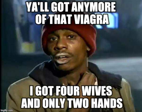 Y'all Got Any More Of That Meme | YA'LL GOT ANYMORE OF THAT VIAGRA I GOT FOUR WIVES AND ONLY TWO HANDS | image tagged in memes,y'all got any more of that | made w/ Imgflip meme maker