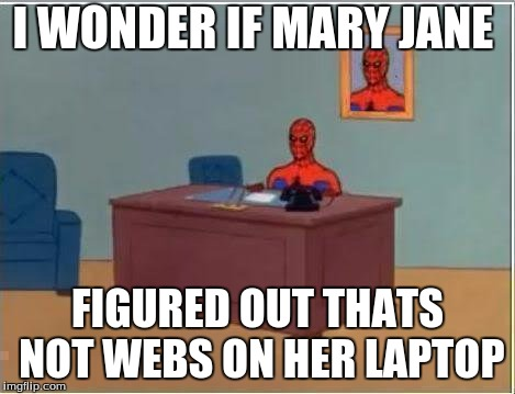 Spiderman Computer Desk Meme | I WONDER IF MARY JANE FIGURED OUT THATS NOT WEBS ON HER LAPTOP | image tagged in memes,spiderman computer desk,spiderman | made w/ Imgflip meme maker