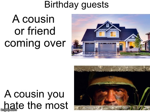 blank white template | A cousin or friend coming over A cousin you hate the most Birthday guests | image tagged in blank white template | made w/ Imgflip meme maker
