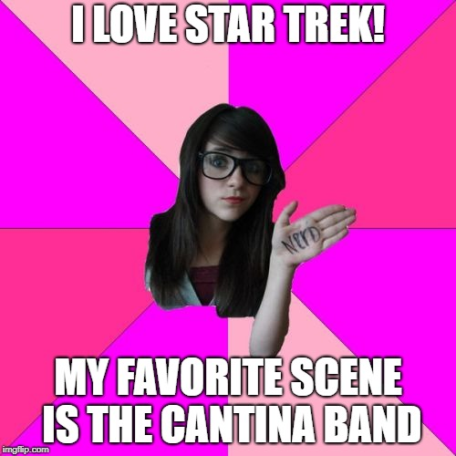 Idiot Nerd Girl | I LOVE STAR TREK! MY FAVORITE SCENE IS THE CANTINA BAND | image tagged in memes,idiot nerd girl | made w/ Imgflip meme maker