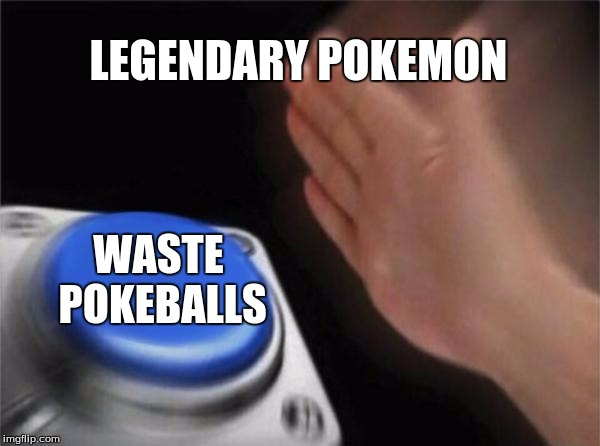 Blank Nut Button Meme | LEGENDARY POKEMON WASTE POKEBALLS | image tagged in memes,blank nut button | made w/ Imgflip meme maker