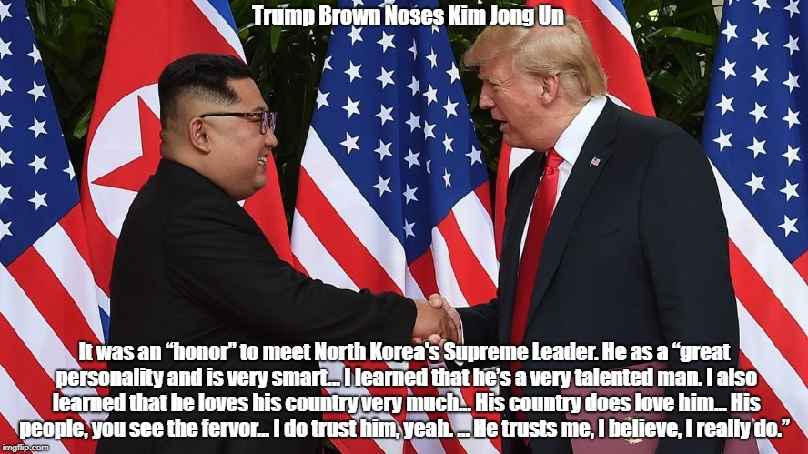 "Trump Brown Noses Kim Jong Un It was an ""honor"" to meet North Korea's Supreme Leader. He as a ""great personality and is very smart... I lear 