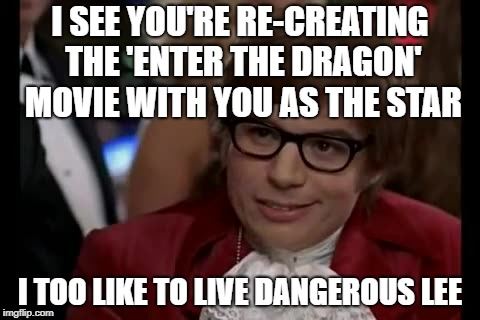 I Too Like To Live Dangerously Meme | I SEE YOU'RE RE-CREATING THE 'ENTER THE DRAGON' MOVIE WITH YOU AS THE STAR I TOO LIKE TO LIVE DANGEROUS LEE | image tagged in memes,i too like to live dangerously | made w/ Imgflip meme maker