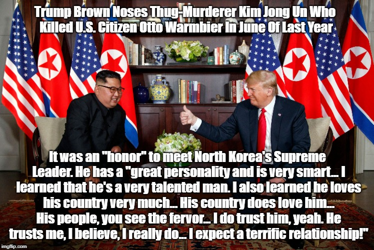 "Trump Brown Noses Thug-Murderer Kim Jong Un Who Killed U.S. Citizen Otto Warmbier In June Of Last Year It was an ""honor"" to meet North Korea 