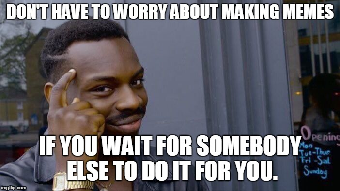 DON'T HAVE TO WORRY ABOUT MAKING MEMES IF YOU WAIT FOR SOMEBODY ELSE TO DO IT FOR YOU. | image tagged in memes,roll safe think about it | made w/ Imgflip meme maker