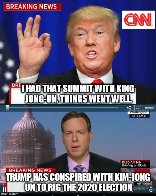 Wouldn't be surprised if they actually did this | I HAD THAT SUMMIT WITH KING JONG-UN. THINGS WENT WELL. TRUMP HAS CONSPIRED WITH KIM-JONG UN TO RIG THE 2020 ELECTION | image tagged in cnn spins trump news,north korea,rigged elections | made w/ Imgflip meme maker