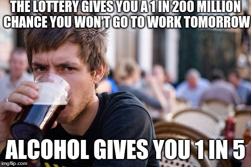 Lazy College Senior | THE LOTTERY GIVES YOU A 1 IN 200 MILLION CHANCE YOU WON'T GO TO WORK TOMORROW ALCOHOL GIVES YOU 1 IN 5 | image tagged in lazy college senior,alcohol,lottery,beer,go to work,going to work | made w/ Imgflip meme maker