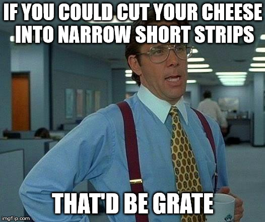 That Would Be Great Meme | IF YOU COULD CUT YOUR CHEESE INTO NARROW SHORT STRIPS THAT'D BE GRATE | image tagged in memes,that would be great | made w/ Imgflip meme maker