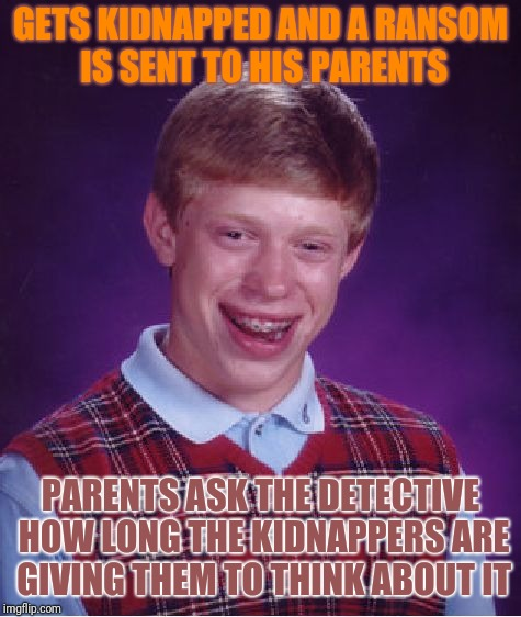 Bad Luck Brian Meme | GETS KIDNAPPED AND A RANSOM IS SENT TO HIS PARENTS PARENTS ASK THE DETECTIVE HOW LONG THE KIDNAPPERS ARE GIVING THEM TO THINK ABOUT IT | image tagged in memes,bad luck brian | made w/ Imgflip meme maker