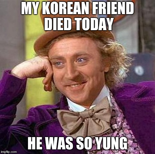 Creepy Condescending Wonka Meme | MY KOREAN FRIEND DIED TODAY HE WAS SO YUNG | image tagged in memes,creepy condescending wonka | made w/ Imgflip meme maker