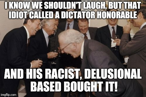 Laughing Men In Suits Meme | I KNOW WE SHOULDN'T LAUGH, BUT THAT IDIOT CALLED A DICTATOR HONORABLE AND HIS RACIST, DELUSIONAL BASED BOUGHT IT! | image tagged in memes,laughing men in suits | made w/ Imgflip meme maker