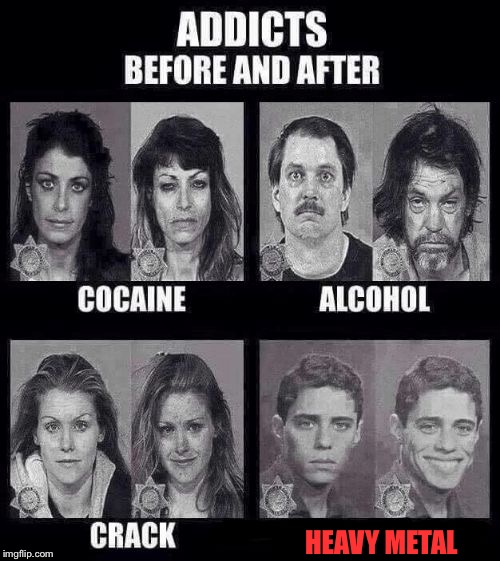 It's more true for some than others XD | HEAVY METAL | image tagged in addicts before and after,memes,heavy metal,powermetalhead,metal | made w/ Imgflip meme maker