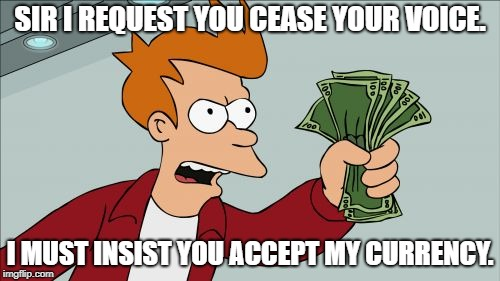 Shut Up And Take My Money Fry | SIR I REQUEST YOU CEASE YOUR VOICE. I MUST INSIST YOU ACCEPT MY CURRENCY. | image tagged in memes,shut up and take my money fry | made w/ Imgflip meme maker