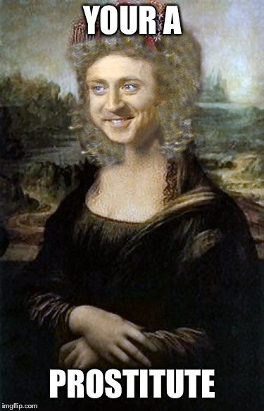 Ho Recognition | YOUR A PROSTITUTE | image tagged in monalisa,gene wilder than ever,mona gina,memes | made w/ Imgflip meme maker