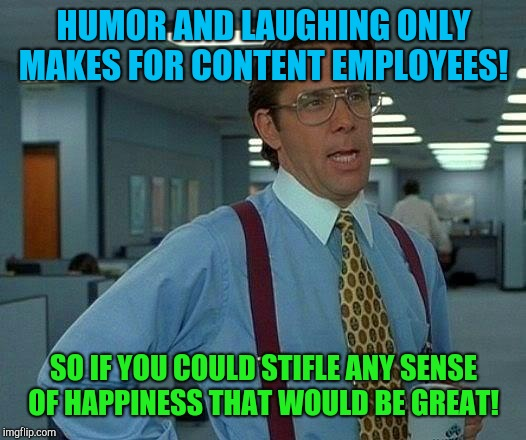 That Would Be Great Meme | HUMOR AND LAUGHING ONLY MAKES FOR CONTENT EMPLOYEES! SO IF YOU COULD STIFLE ANY SENSE OF HAPPINESS THAT WOULD BE GREAT! | image tagged in memes,that would be great | made w/ Imgflip meme maker