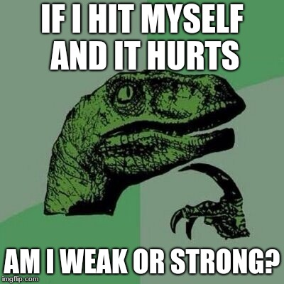 Dinosaur | IF I HIT MYSELF AND IT HURTS AM I WEAK OR STRONG? | image tagged in dinosaur | made w/ Imgflip meme maker