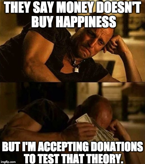 Comment for my paypal link. | THEY SAY MONEY DOESN'T BUY HAPPINESS BUT I'M ACCEPTING DONATIONS TO TEST THAT THEORY. | image tagged in zombieland money tears,paypal,money,happiness | made w/ Imgflip meme maker