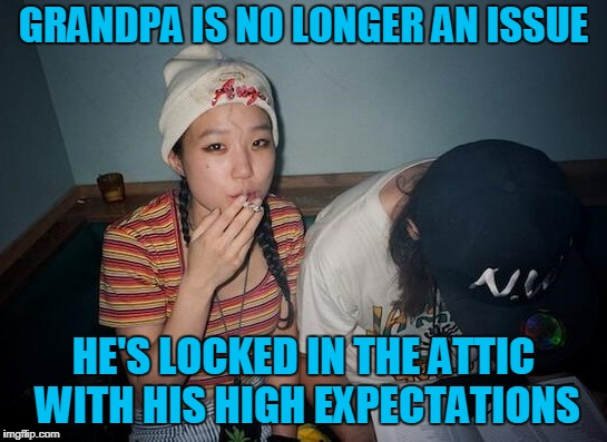 GRANDPA IS NO LONGER AN ISSUE HE'S LOCKED IN THE ATTIC WITH HIS HIGH EXPECTATIONS | made w/ Imgflip meme maker