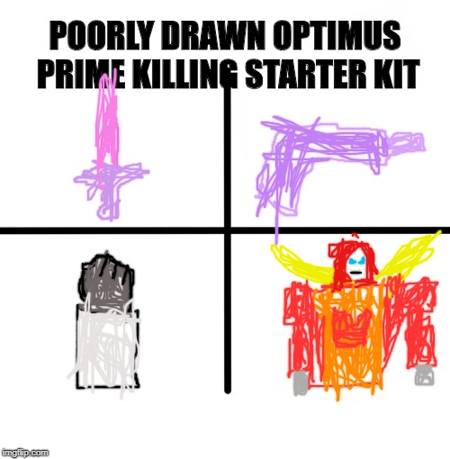 Blank Starter Pack Meme | POORLY DRAWN OPTIMUS PRIME KILLING STARTER KIT | image tagged in memes,blank starter pack | made w/ Imgflip meme maker