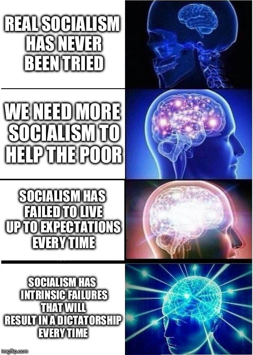 Expanding Brain Meme | REAL SOCIALISM HAS NEVER BEEN TRIED WE NEED MORE SOCIALISM TO HELP THE POOR SOCIALISM HAS FAILED TO LIVE UP TO EXPECTATIONS EVERY TIME SOCIA | image tagged in memes,expanding brain | made w/ Imgflip meme maker