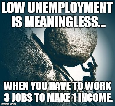 LOW UNEMPLOYMENT IS MEANINGLESS... WHEN YOU HAVE TO WORK 3 JOBS TO MAKE 1 INCOME. | image tagged in hard work | made w/ Imgflip meme maker
