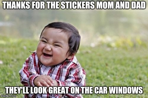 Evil Toddler Meme | THANKS FOR THE STICKERS MOM AND DAD THEY'LL LOOK GREAT ON THE CAR WINDOWS | image tagged in memes,evil toddler | made w/ Imgflip meme maker