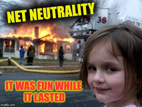 Disaster Girl Meme | NET NEUTRALITY IT WAS FUN WHILE IT LASTED | image tagged in memes,disaster girl | made w/ Imgflip meme maker