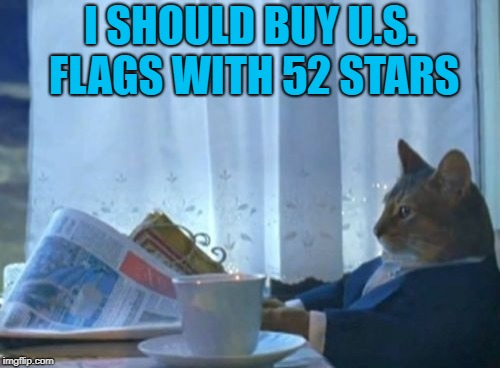 California will decide in November if they want to break into three states... | I SHOULD BUY U.S. FLAGS WITH 52 STARS | image tagged in memes,i should buy a boat cat,california | made w/ Imgflip meme maker