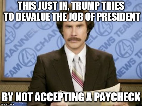 THIS JUST IN, TRUMP TRIES TO DEVALUE THE JOB OF PRESIDENT BY NOT ACCEPTING A PAYCHECK | made w/ Imgflip meme maker