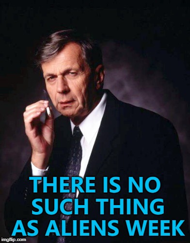 Aliens week, an Aliens and clinkster extra(terrestrial)vaganza... :) | THERE IS NO SUCH THING AS ALIENS WEEK | image tagged in the x-files' smoking man,memes,aliens week,tv | made w/ Imgflip meme maker