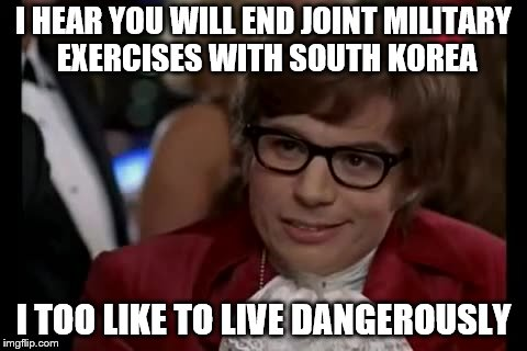 I Too Like To Live Dangerously Meme | I HEAR YOU WILL END JOINT MILITARY EXERCISES WITH SOUTH KOREA I TOO LIKE TO LIVE DANGEROUSLY | image tagged in memes,i too like to live dangerously,political meme,trump,north korea | made w/ Imgflip meme maker