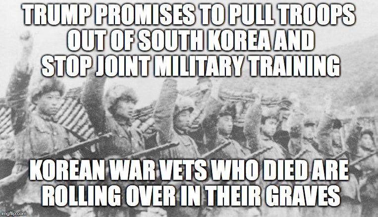 Making America Weaker Every Day | TRUMP PROMISES TO PULL TROOPS OUT OF SOUTH KOREA AND STOP JOINT MILITARY TRAINING KOREAN WAR VETS WHO DIED ARE ROLLING OVER IN THEIR GRAVES | image tagged in donald trump,north korea,traitor | made w/ Imgflip meme maker