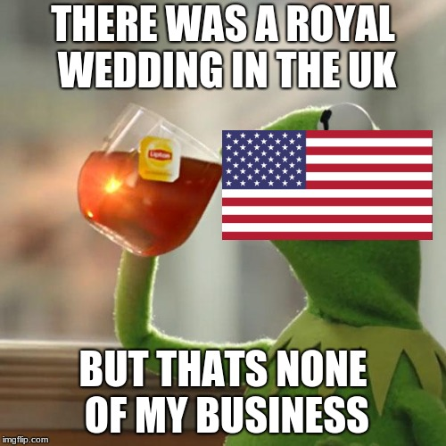 Every American's thoughts on the Royal Wedding | THERE WAS A ROYAL WEDDING IN THE UK BUT THATS NONE OF MY BUSINESS | image tagged in memes,but thats none of my business,kermit the frog | made w/ Imgflip meme maker